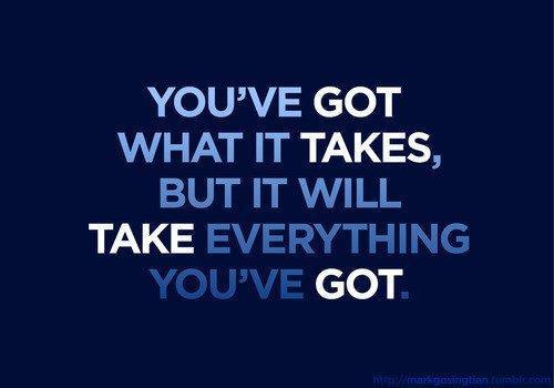 [Image] You've got what it takes but it will take everything you've got...