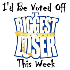 I'd Be Voted Off The Biggest Loser This Week