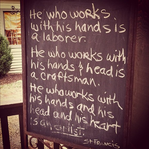 He who works with his hands, his mind, and his heart is an artist. Love this.