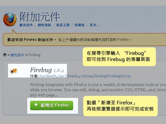 "Firebug 使用心得:在搜尋引擎輸入 ""firebug"",就可以找到 firebug 的專屬頁面;點選 ""新增至 firefox"",再依照瀏覽器提示按確認就可以完成安裝囉!"