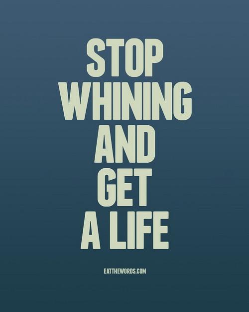 Get A Life: Stop Whining And Get A Life.