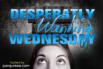 Desperatly Wanting Wednesday: Books that make me crazy.