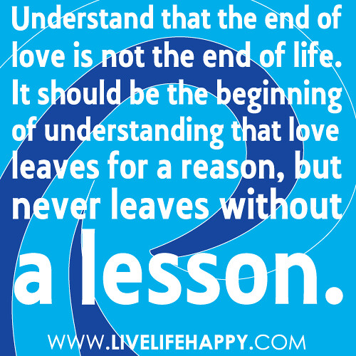 Understand that the end of love is not the end of life. It should ...