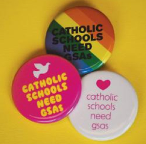 "Pro-Gay/Straight Alliance buttons to wear that say ""Catholic schools need GSAs"""