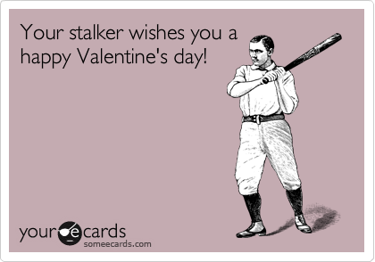 Valentines Duh Theres Nothing Funny About Stalking – Funny Happy Valentines Day Cards