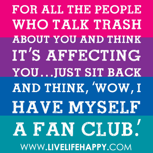 forallthepeoplFor all the people who talk trash about you and think it's affecting you...just sit back and think,'Wow, I have myself a fan club.ewhotrashtalk