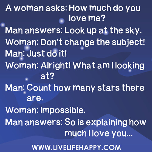 A woman asks: How much do you love me?  Man answers: Look up at the sky. Woman: Don't change the subject! Man: Just do it! Woman: Alright! What am I looking at? Man: Count how many stars there are. Woman: Impossible. Man answers: So is explaining how much