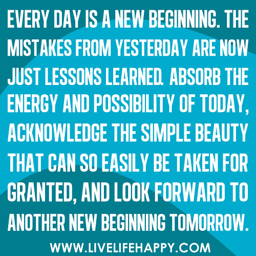 Every day is a new beginning. The mistakes from yesterday are now ...