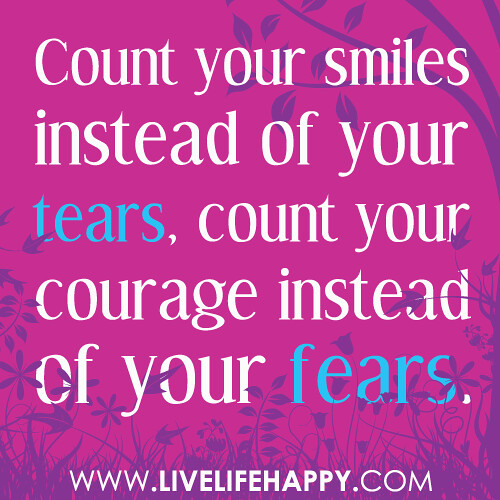 """Count your smiles instead of your tears, count your courage instead of fears."""
