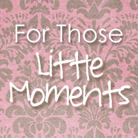 For Those Little Moments