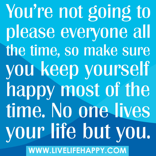 Youre not going to please everyone live life happy quotes youre not going to please everyone all the time so make sure you ccuart Images