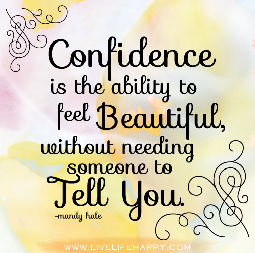 Confidence is the ability to feel beautiful, without needing someone to tell you. - Mandy Hale