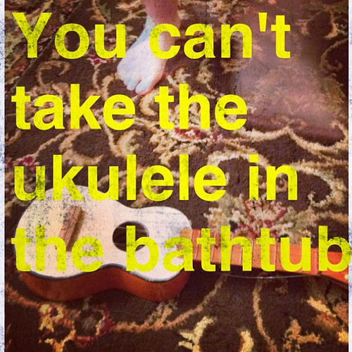 """You can't take the ukulele in the bathtub!"" Add that to my list of things I never imagined I would say. ;)"