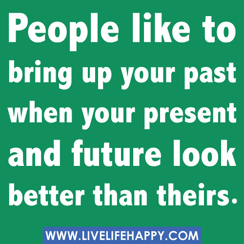 """People like to bring up your past when your present and future look better than theirs."""