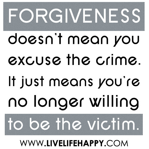 Forgiveness doesn't mean you excuse the crime. It just means you're no longer willing to be the victim.