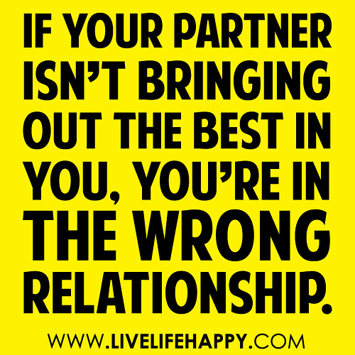 """If your partner isn't bringing out the best in you, you're in the wrong relationship."""