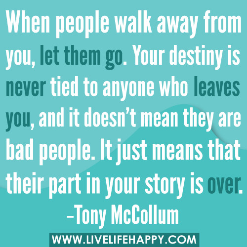 """When people walk away from you, let them go. Your destiny is never tied to anyone who leaves you, and it doesn't mean they are bad people. It just means that their part in your story is over."" ―Tony McCollum"