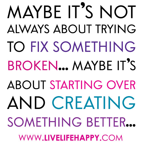 """""""Maybe it's not always about trying to fix something broken... Maybe it's about starting over and creating something better..."""""""