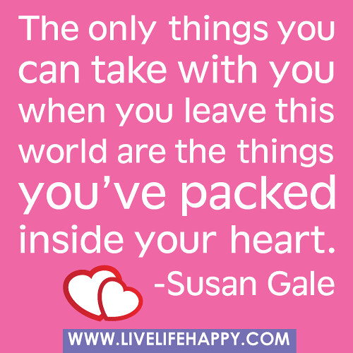 The only things you can take with you when you leave this world are the things you've packed inside your heart. -Susan Gale