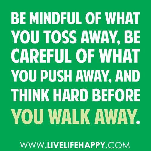Be mindful of what you toss away, be careful of what you push away, and think hard before you walk away. -unknown