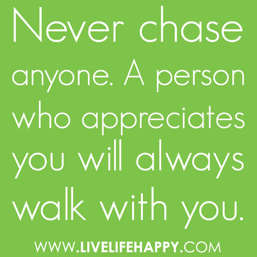 """Chasing Love Quotes: """"Never Chase Anyone. A Person Who Appreciates You Will Alw"""