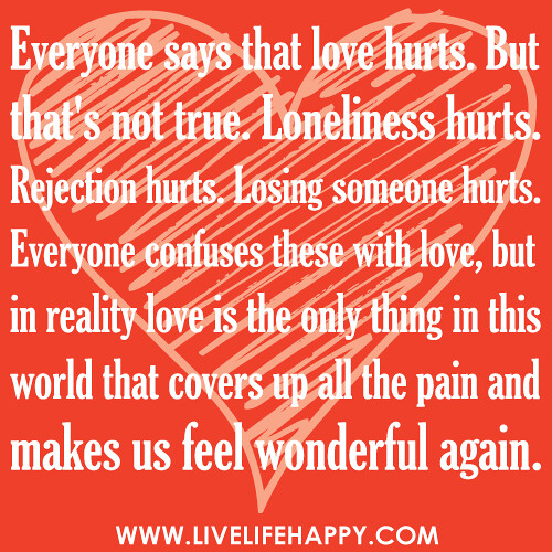 """Everyone says that love hurts. But that's not true. Loneliness hurts. Rejection hurts. Losing someone hurts. Everyone confuses these with love, but in reality love is the only thing in this world that covers up all the pain and makes us feel wonderful ag"