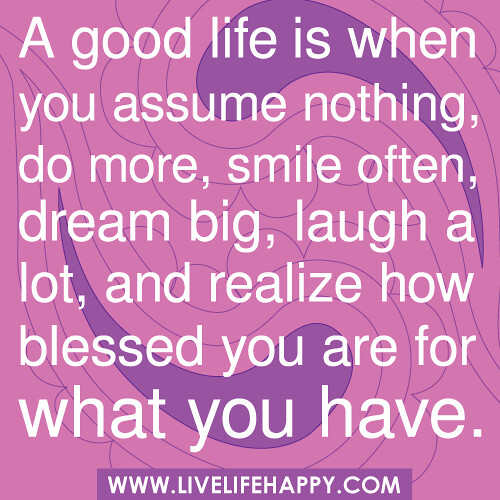 A Good Life Is When You Assume Nothing, Do More, Smile
