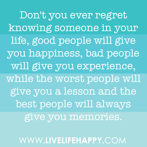 Don't you ever regret knowing someone in your life, good people will give you happiness, bad people will give you experience, while the worst people will give you a lesson and the best people will always give you memories.