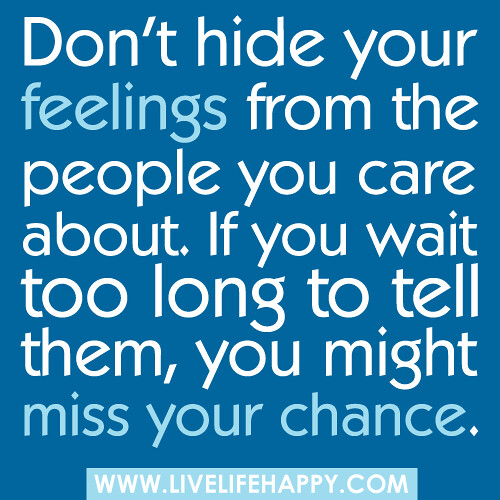 Don't hide your feelings from the people you care about. If you wait too long to tell them, you might miss your chance...