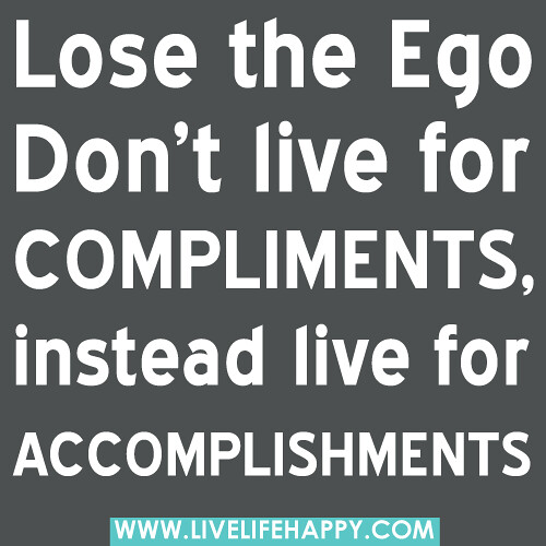 """Lose the Ego. Don't live for compliments, instead live for accomplishments."" -Robert Tew"