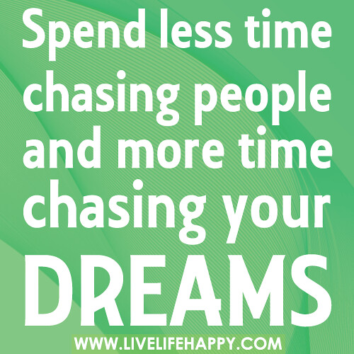Chasing Love Quotes: Spend Less Time Chasing People And More Time Chasing Your