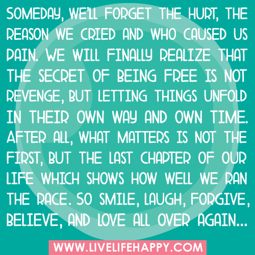 Someday, we'll forget the hurt, the reason we cried and who caused us pain. We will finally realize that the secret of being free is not revenge, but letting things unfold in their own way and own time. After all, what matters is not the first, but the la