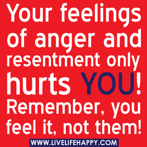 Your feelings of anger and resentment only hurts YOU! Remember, you feel it, not them! -Robert Tew