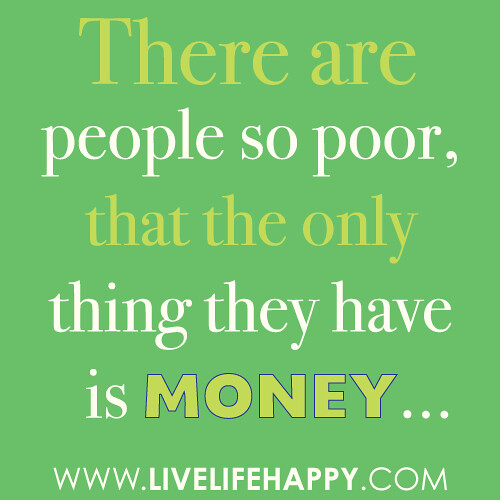 """There are people so poor, that the only thing they have is money."""