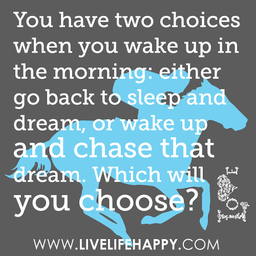 You have two choices when you wake up in the morning either go back