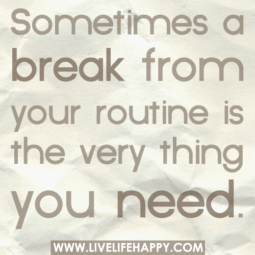 Sometimes a break from your routine is the very thing you need.