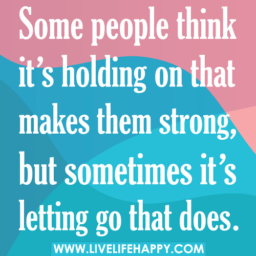 Some people think it's holding on that makes them strong, but sometimes it's letting go that does.