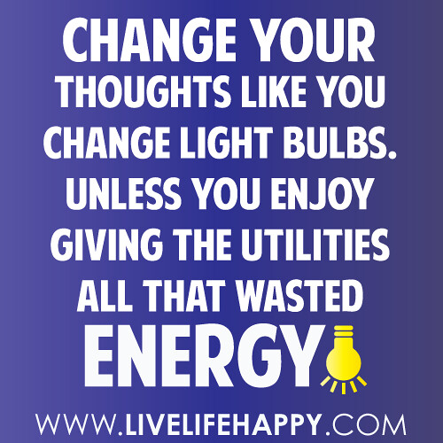 Change your thoughts like you change light bulbs. Unless you enjoy giving the utilities all that wasted energy!