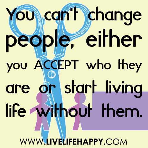You can't change people, either you accept who they are or start living life without them...