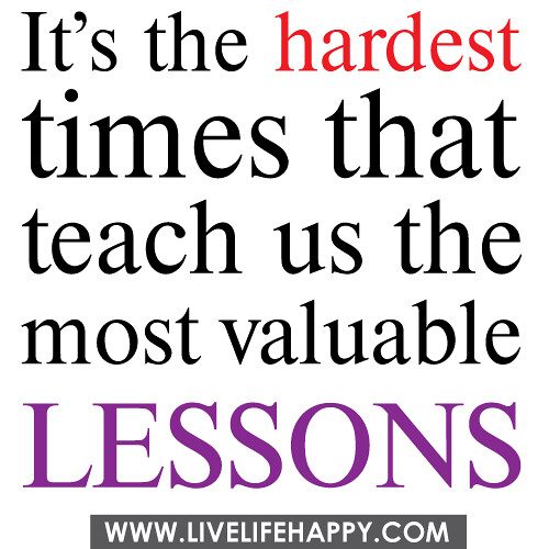 It's the hardest times that teach us the most valuable lessons.