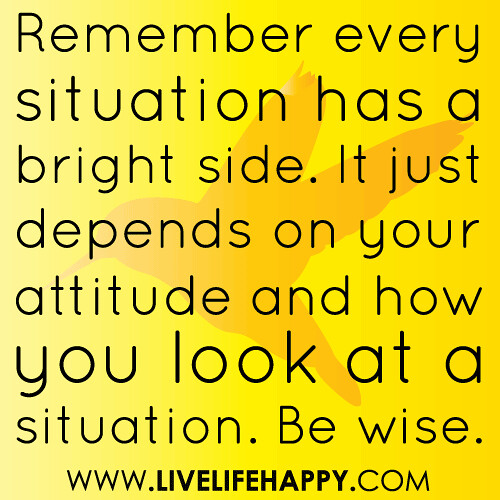 """Remember every situation has a bright side. It just depends on your attitude and how you look at a situation. Be wise."""