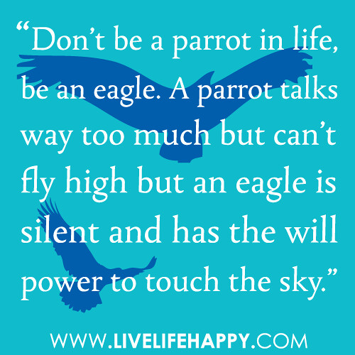 """Don't be a parrot in life, be an eagle. A parrot talks way too much but can't fly high but an eagle is silent and has the will power to touch the sky."""