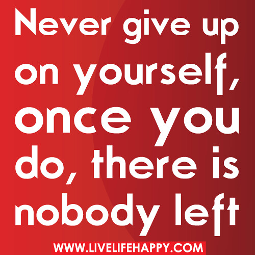 Never give up on yourself, once you do, there is nobody left.