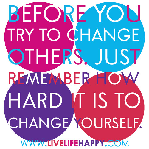 """Before you try to change others. Just remember how hard it is to change yourself."""