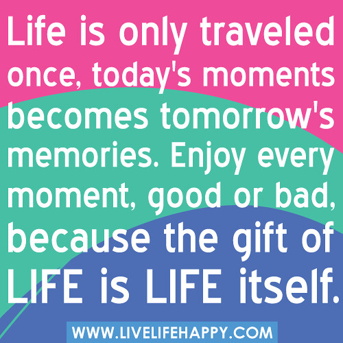 Life is only traveled once, today's moments becomes ...
