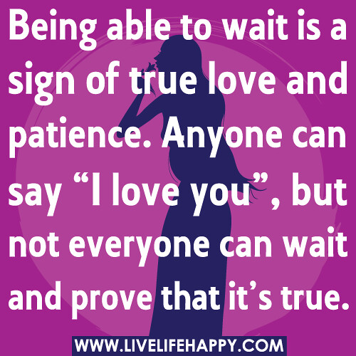 to wait is a sign of true love and patience. Anyone can say 'I love ...