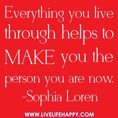 Everything you live though helps make