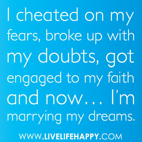 """I cheated on my fears, broke up with my doubts, got engaged to my faith and now... I'm marrying my dreams."""