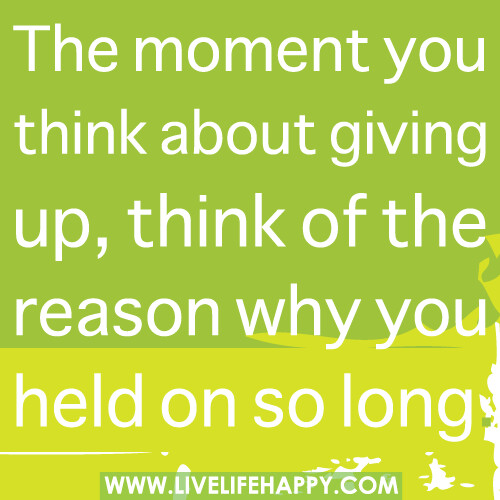 The moment you think about giving up, think of the reason why you held on so long.