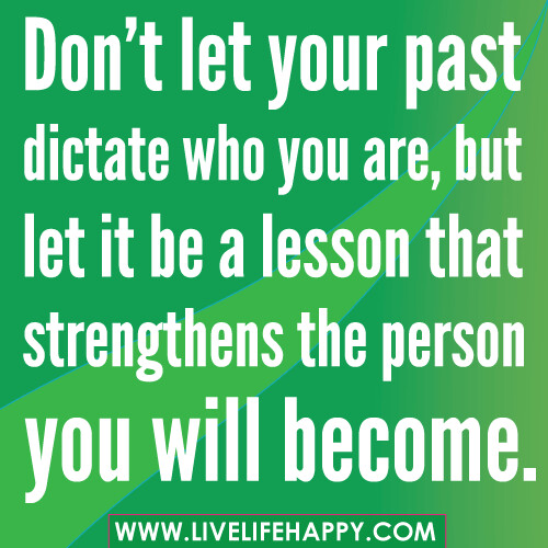 Don't let your past dictate who you are, but let it be a lesson that strengthens the person you will become.